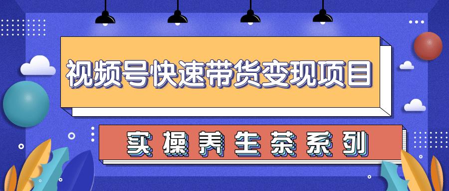柚子视频号带货实操变现项目:零基础操作养身茶月入10000+