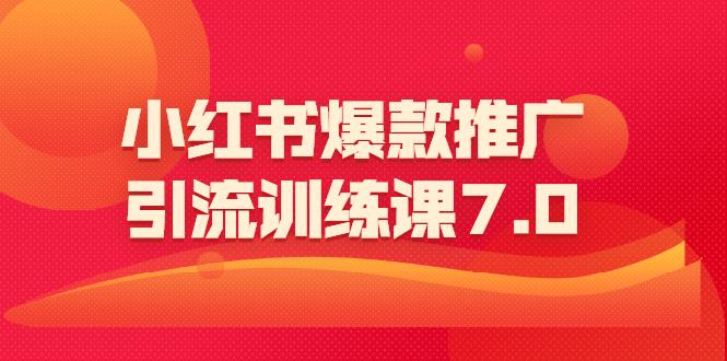 小红书爆款推广引流训练课7.0:一部手机即可操作玩转小红书引流赚钱