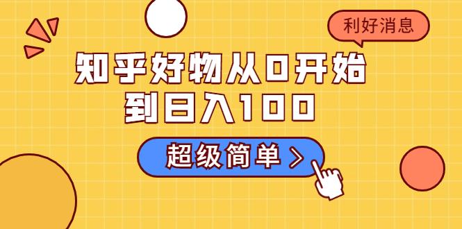 知乎好物从0开始到日入100:超级简单的玩法分享 新人一看也能上手操作